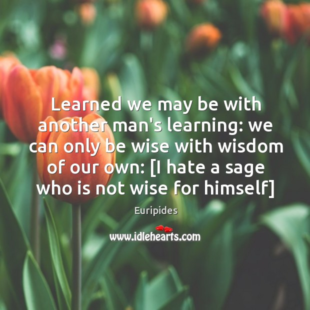 Learned we may be with another man's learning: we can only be Image