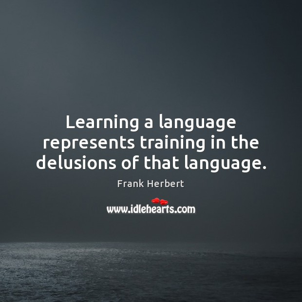 Learning a language represents training in the delusions of that language. Image