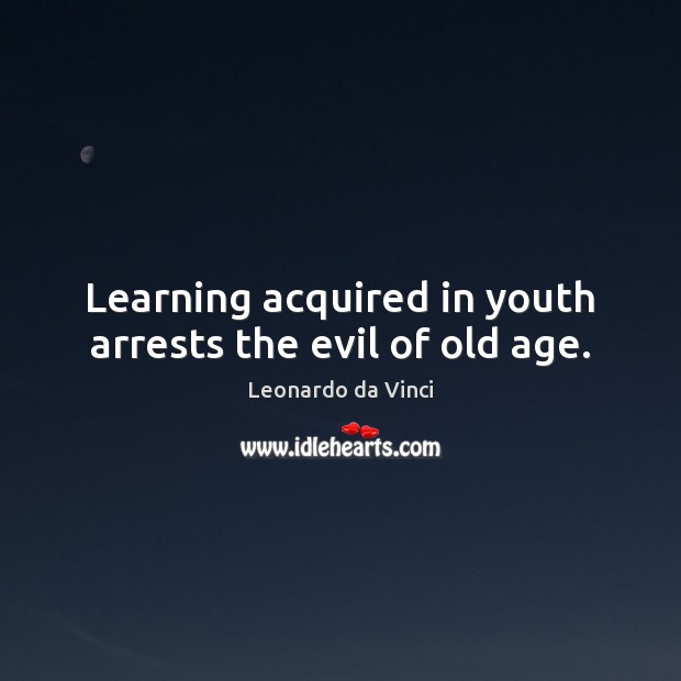 Learning acquired in youth arrests the evil of old age. Leonardo da Vinci Picture Quote