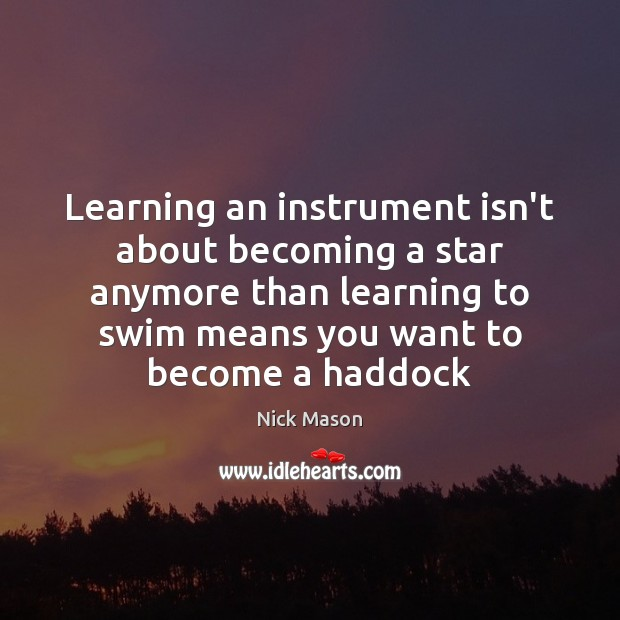 Learning an instrument isn't about becoming a star anymore than learning to Image