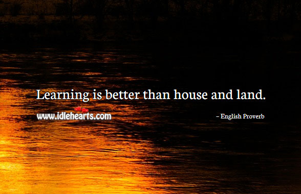 Learning Is Better Than House And Land.