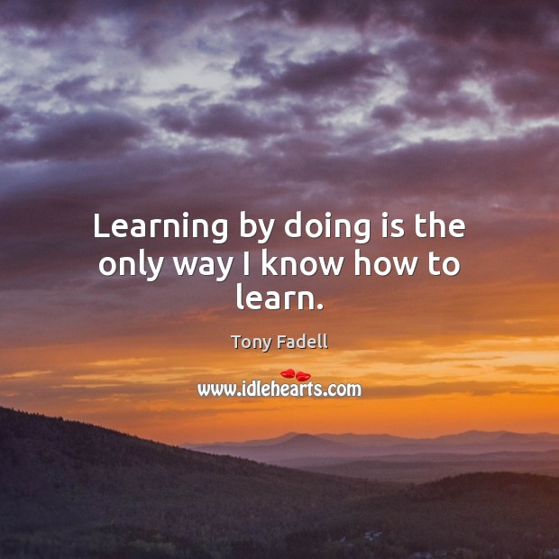 Image, Learning by doing is the only way I know how to learn.