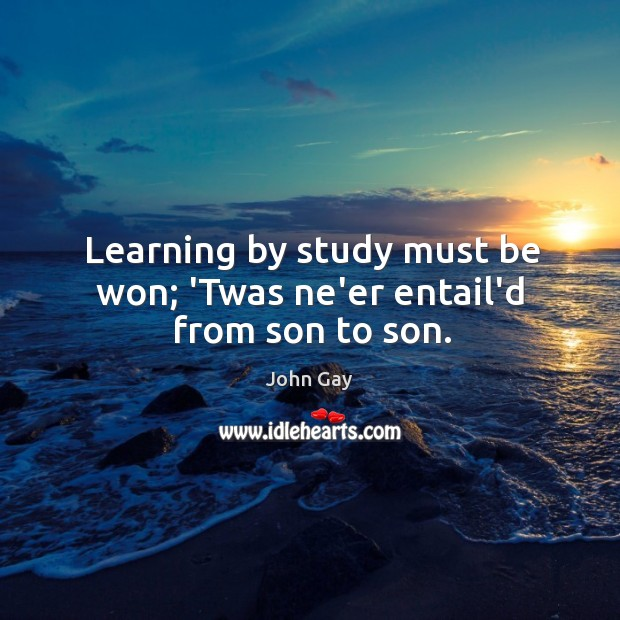 Learning by study must be won; 'Twas ne'er entail'd from son to son. Image