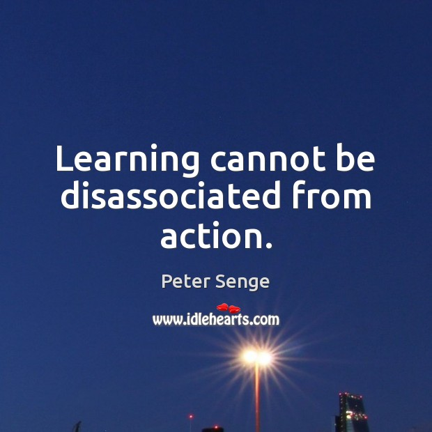Learning cannot be disassociated from action. Peter Senge Picture Quote