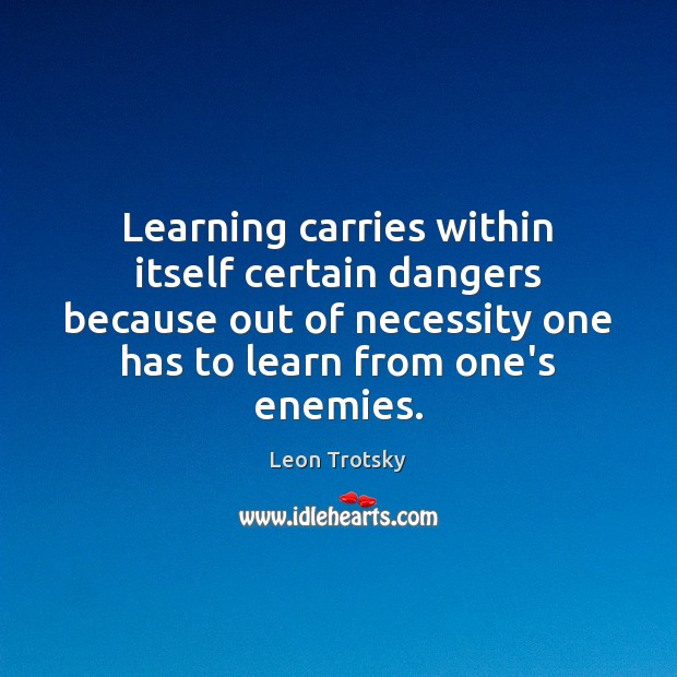 Learning carries within itself certain dangers because out of necessity one has Leon Trotsky Picture Quote