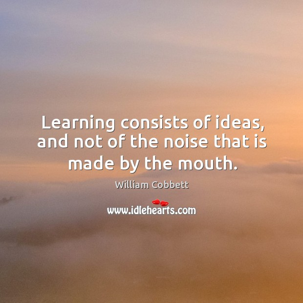 Learning consists of ideas, and not of the noise that is made by the mouth. William Cobbett Picture Quote