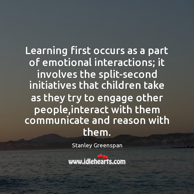 Learning first occurs as a part of emotional interactions; it involves the Stanley Greenspan Picture Quote