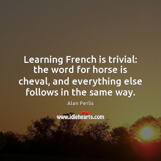 Learning French is trivial: the word for horse is cheval, and everything Alan Perlis Picture Quote