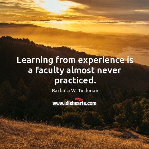 Learning from experience is a faculty almost never practiced. Image