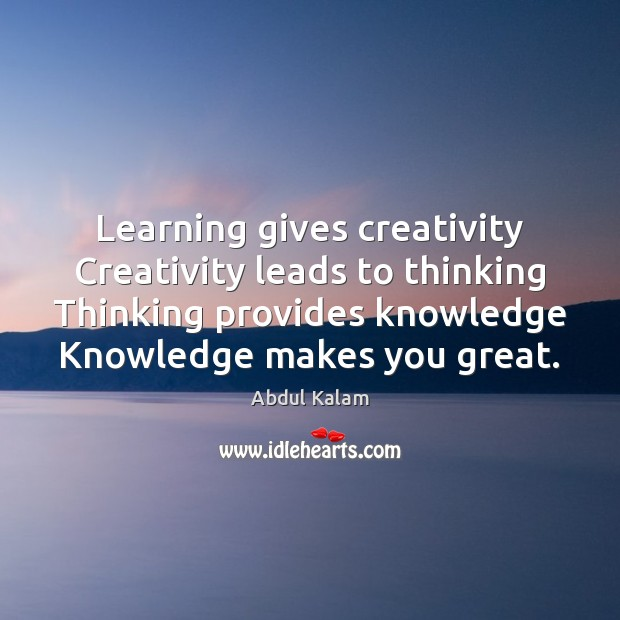 Image, Learning gives creativity Creativity leads to thinking Thinking provides knowledge Knowledge makes