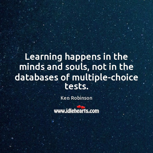 Learning happens in the minds and souls, not in the databases of multiple-choice tests. Ken Robinson Picture Quote