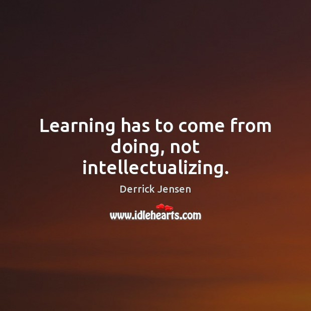 Image, Learning has to come from doing, not intellectualizing.