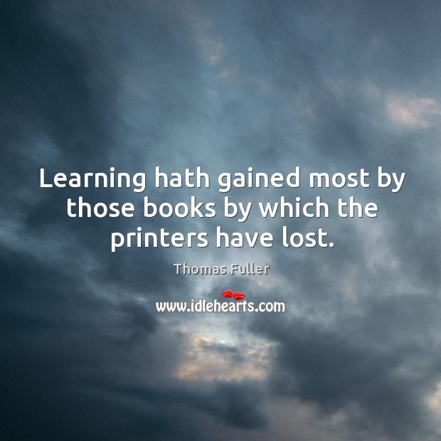 Learning hath gained most by those books by which the printers have lost. Thomas Fuller Picture Quote
