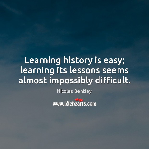 Learning history is easy; learning its lessons seems almost impossibly difficult. Image