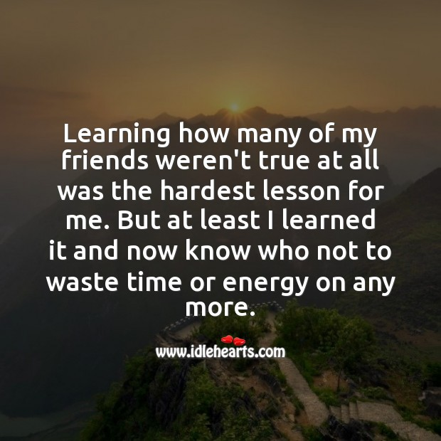 Learning how many of my friends weren't true at all was the hardest lesson for me. Learning Quotes Image