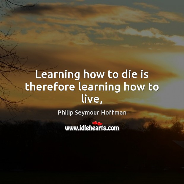 Learning how to die is therefore learning how to live, Philip Seymour Hoffman Picture Quote