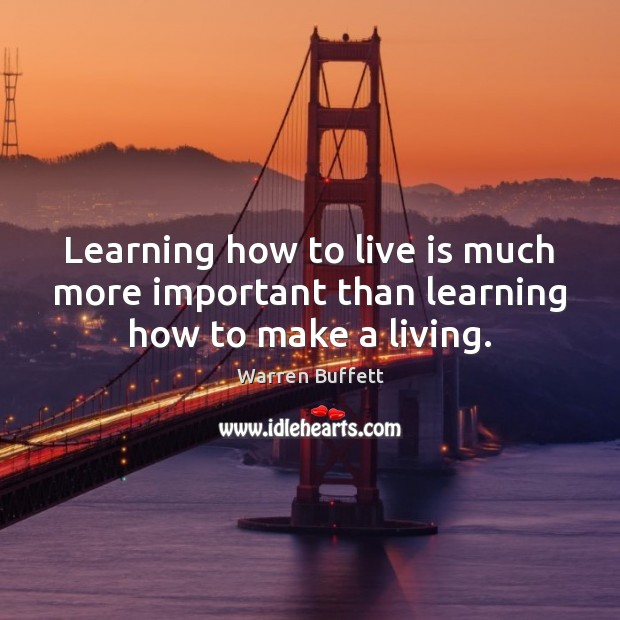 Image, Learning how to live is much more important than learning how to make a living.