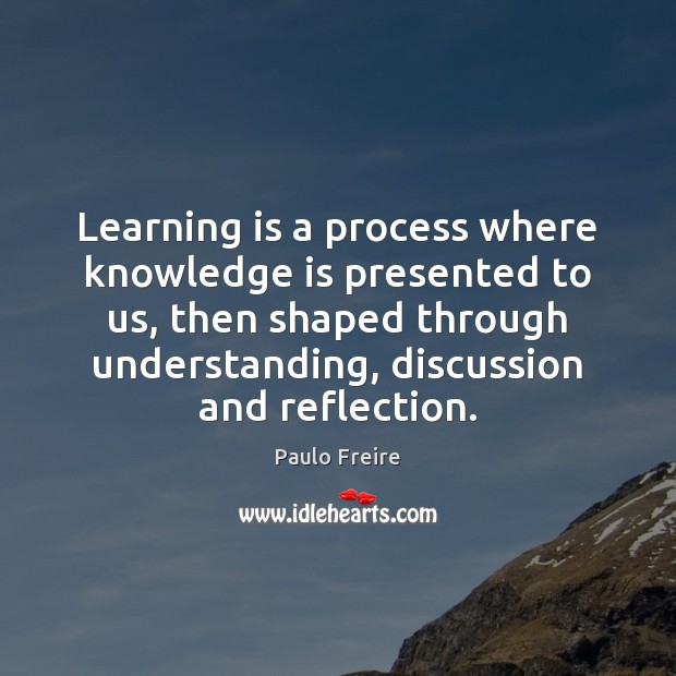 Learning is a process where knowledge is presented to us, then shaped Image
