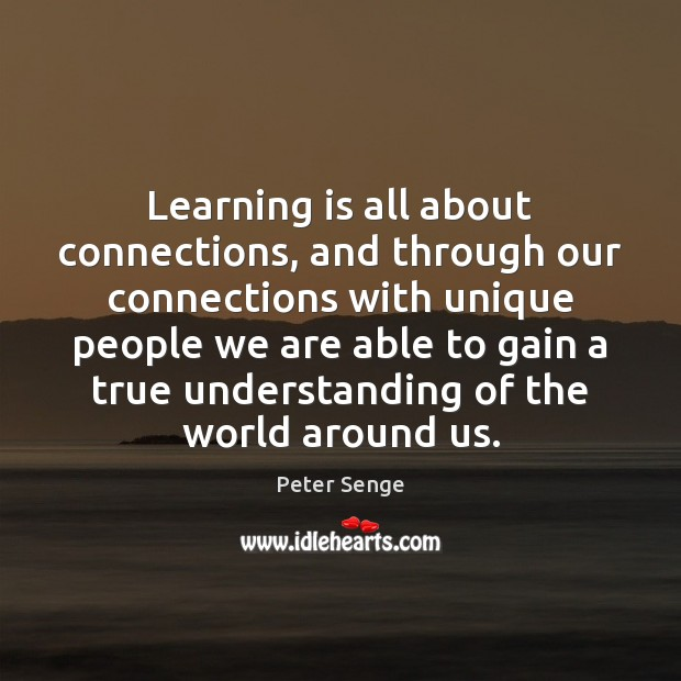 Learning is all about connections, and through our connections with unique people Peter Senge Picture Quote