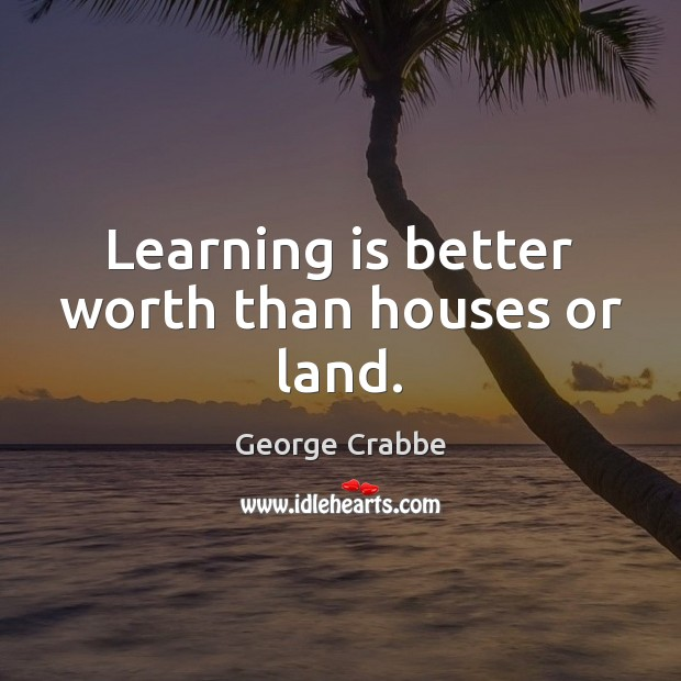 Learning is better worth than houses or land. George Crabbe Picture Quote
