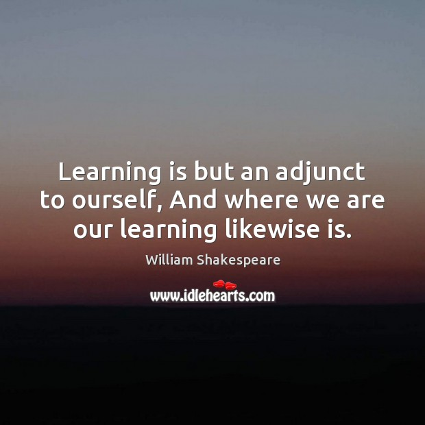 Learning is but an adjunct to ourself, And where we are our learning likewise is. Learning Quotes Image