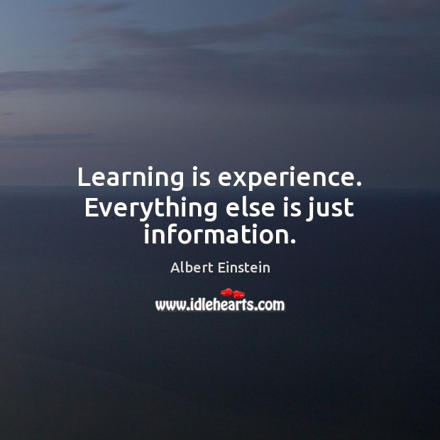 Image, Learning is experience. Everything else is just information.