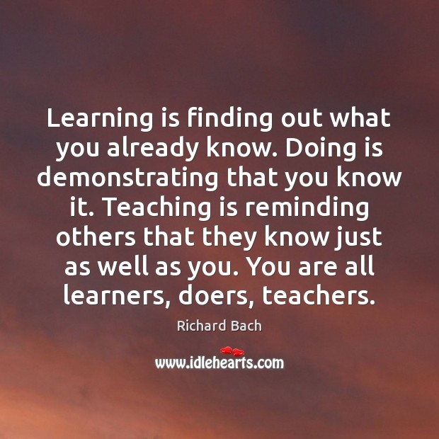 Learning is finding out what you already know. Doing is demonstrating that Teaching Quotes Image