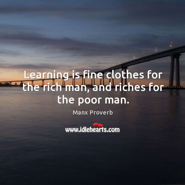 Learning is fine clothes for the rich man, and riches for the poor man. Manx Proverbs Image