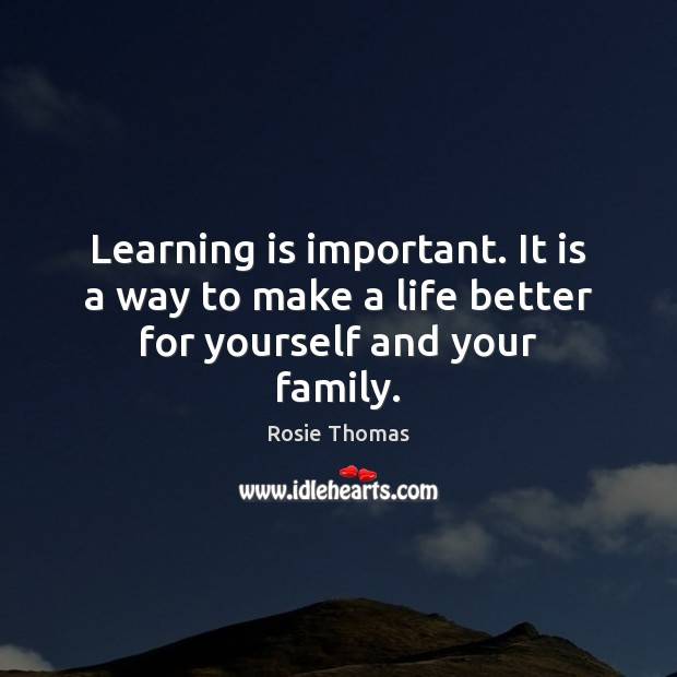 Learning is important. It is a way to make a life better for yourself and your family. Learning Quotes Image