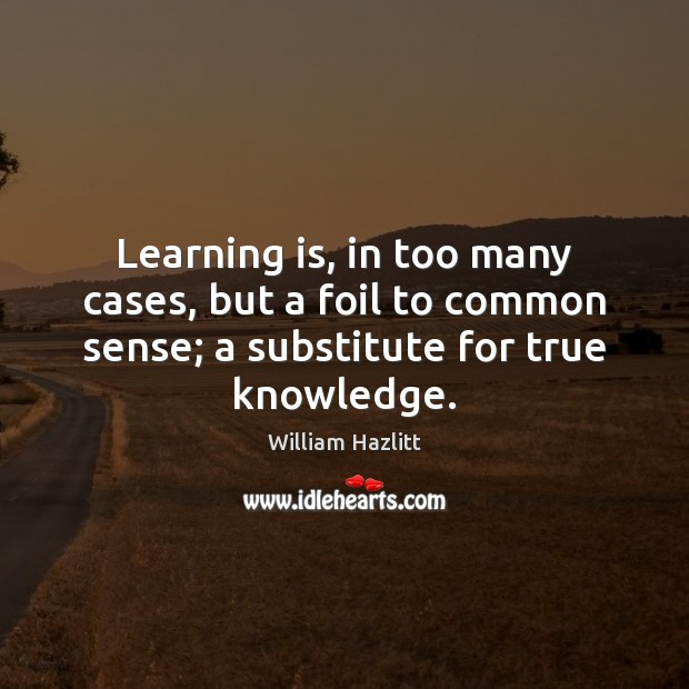 Learning is, in too many cases, but a foil to common sense; Learning Quotes Image