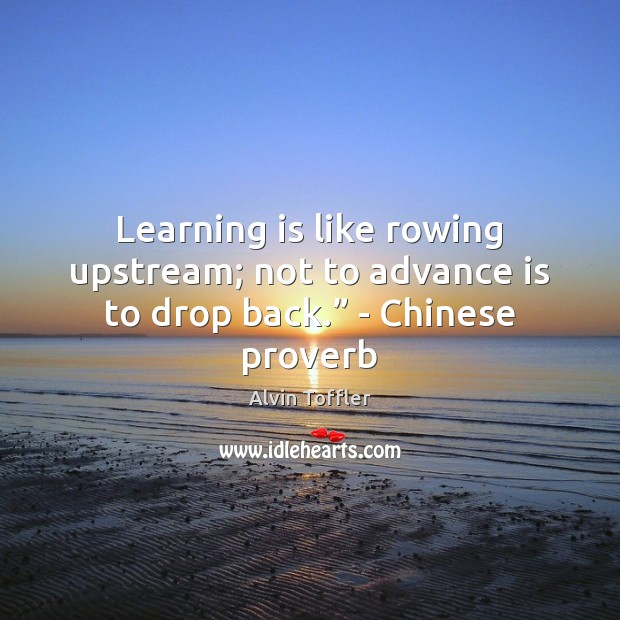 "Image, Learning is like rowing upstream; not to advance is to drop back."" – Chinese proverb"