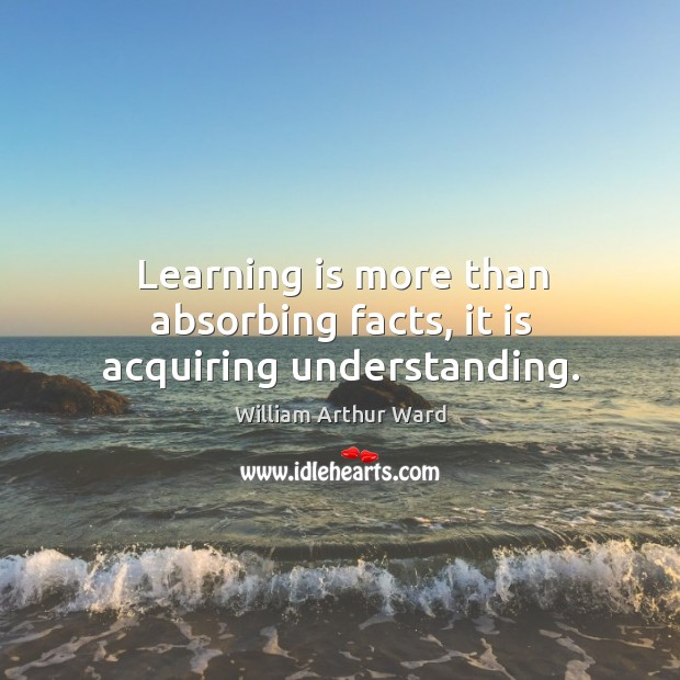 Learning is more than absorbing facts, it is acquiring understanding. Image