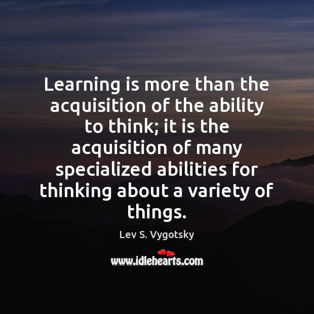Learning is more than the acquisition of the ability to think; it Learning Quotes Image