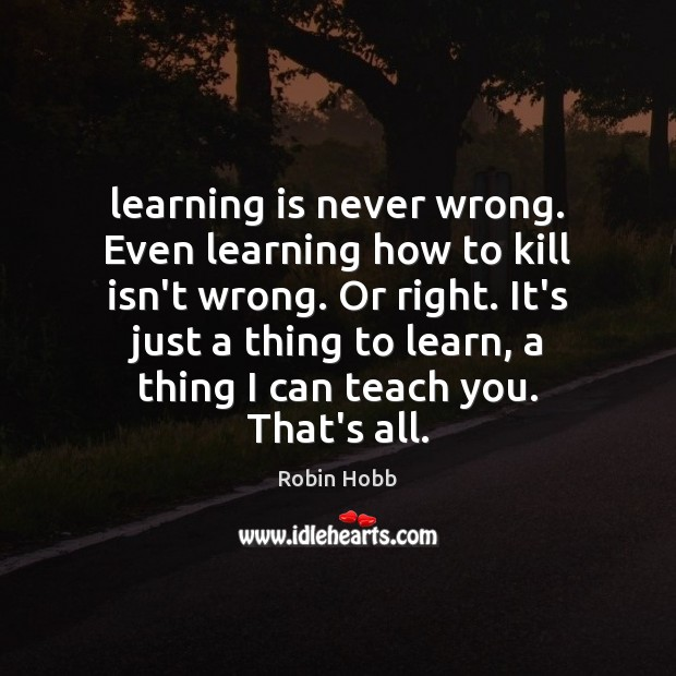 Image, Learning is never wrong. Even learning how to kill isn't wrong. Or
