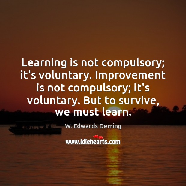 Learning is not compulsory; it's voluntary. Improvement is not compulsory; it's voluntary. Learning Quotes Image