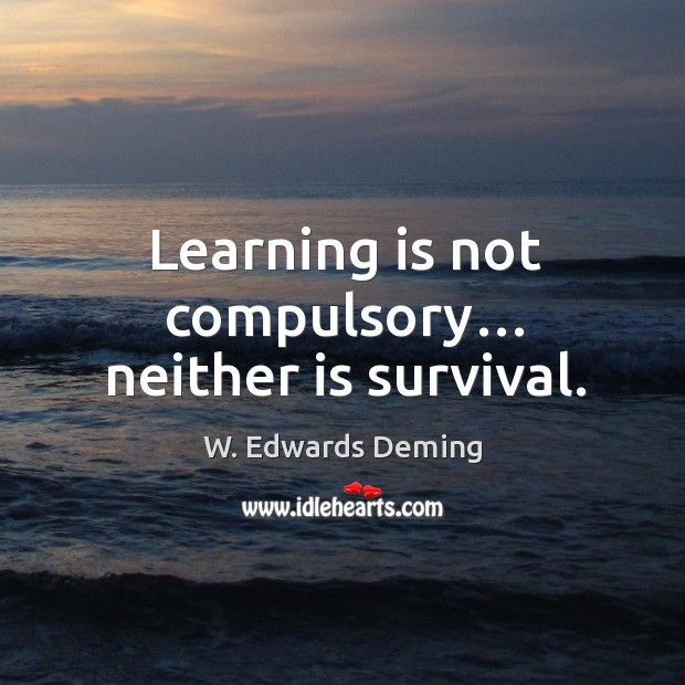 Learning is not compulsory… neither is survival. W. Edwards Deming Picture Quote