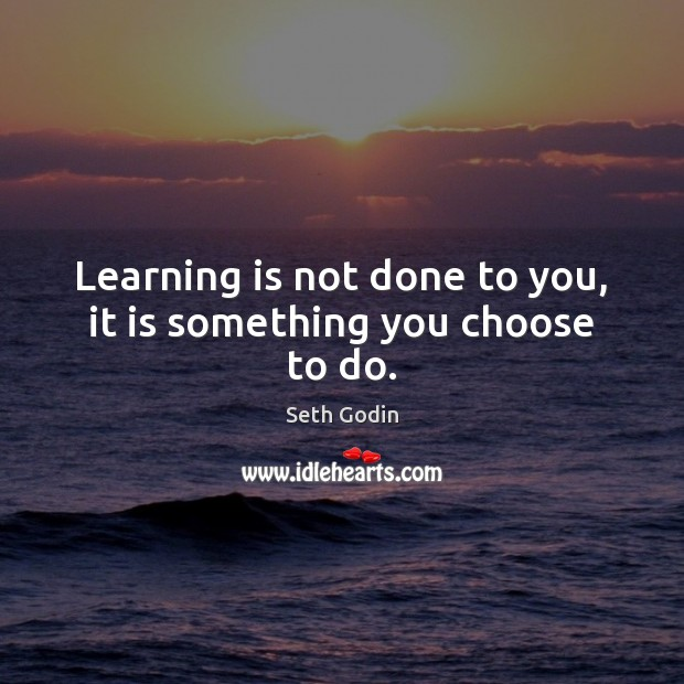 Learning is not done to you, it is something you choose to do. Learning Quotes Image