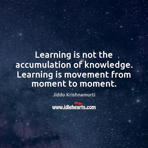 Learning is not the accumulation of knowledge. Learning is movement from moment to moment. Learning Quotes Image