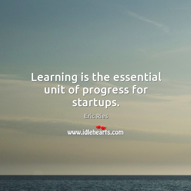 Learning is the essential unit of progress for startups. Eric Ries Picture Quote