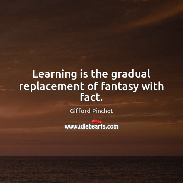 Learning is the gradual replacement of fantasy with fact. Gifford Pinchot Picture Quote