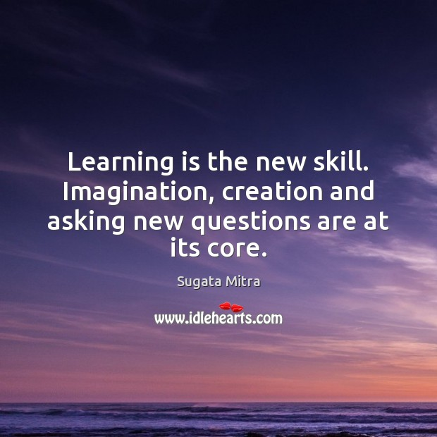 Learning is the new skill. Imagination, creation and asking new questions are at its core. Learning Quotes Image