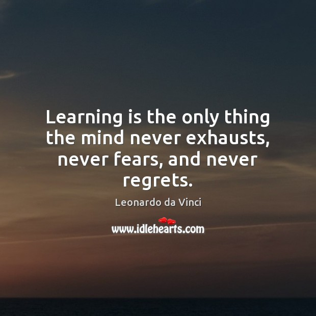 Image, Learning is the only thing the mind never exhausts, never fears, and never regrets.