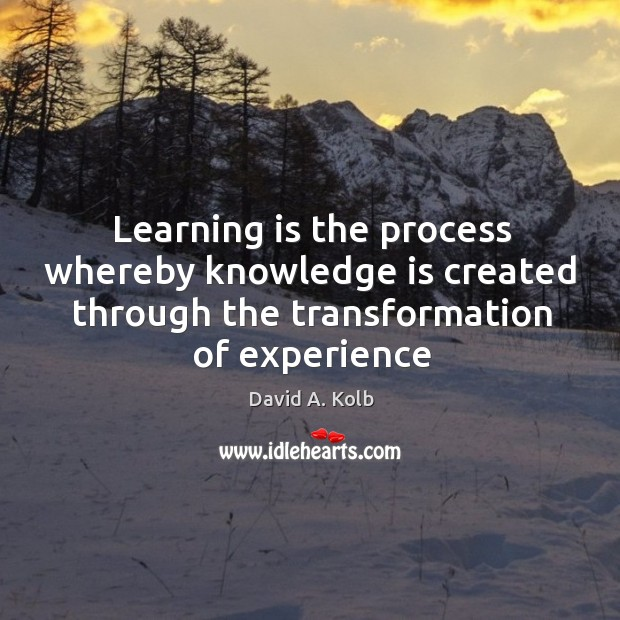 Learning is the process whereby knowledge is created through the transformation of Image