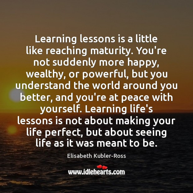 Learning lessons is a little like reaching maturity. You're not suddenly more Elisabeth Kubler-Ross Picture Quote