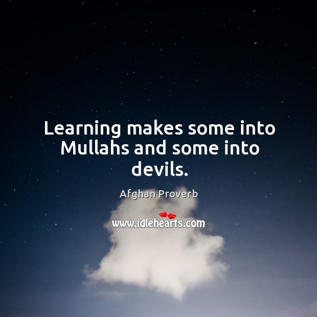 Learning makes some into mullahs and some into devils. Afghan Proverbs Image