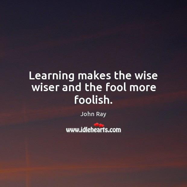 Learning makes the wise wiser and the fool more foolish. Image