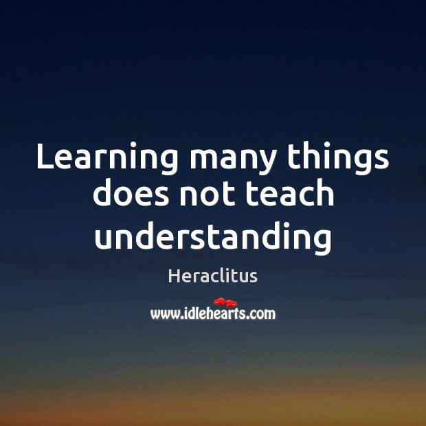 Learning many things does not teach understanding Heraclitus Picture Quote