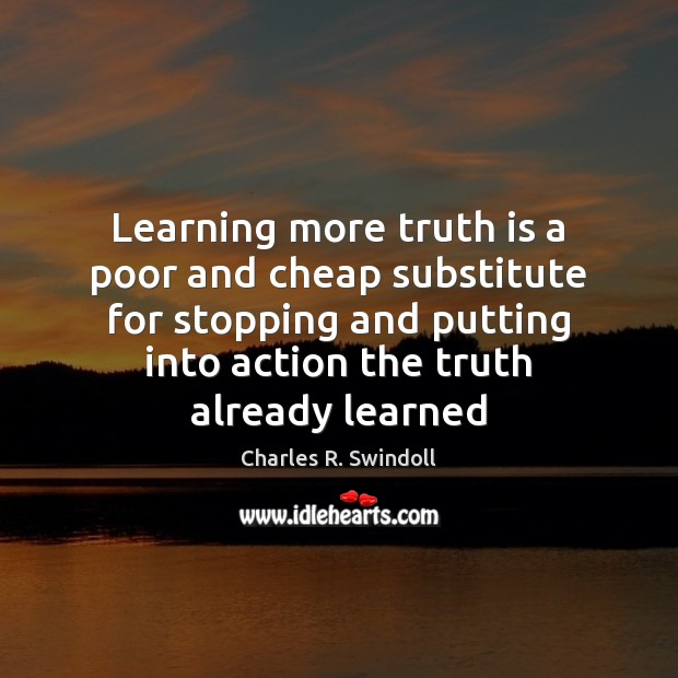 Learning more truth is a poor and cheap substitute for stopping and Charles R. Swindoll Picture Quote