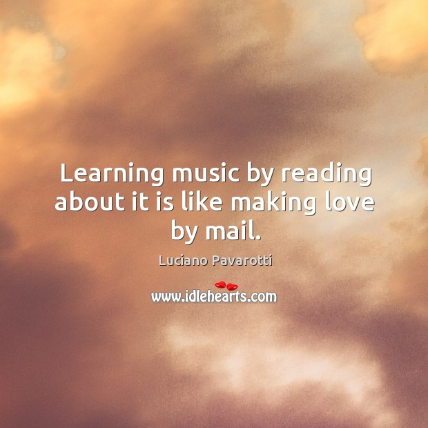 Learning music by reading about it is like making love by mail. Luciano Pavarotti Picture Quote