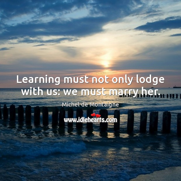 Learning must not only lodge with us: we must marry her. Michel de Montaigne Picture Quote
